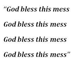 "Lyrics to ""God Bless This Mess"""